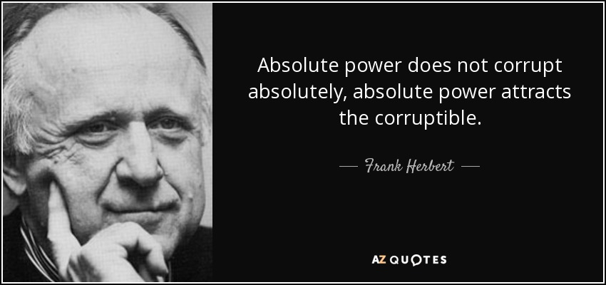 Absolute power does not corrupt absolutely, absolute power attracts the corruptible. - Frank Herbert