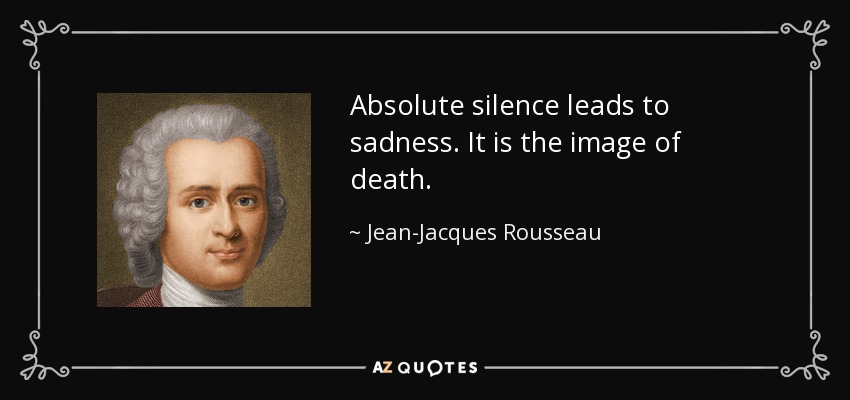Absolute silence leads to sadness. It is the image of death. - Jean-Jacques Rousseau