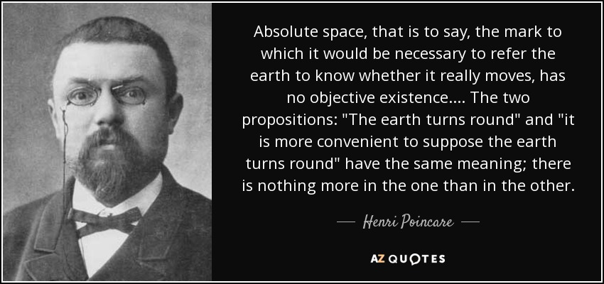 Absolute space, that is to say, the mark to which it would be necessary to refer the earth to know whether it really moves, has no objective existence.... The two propositions: