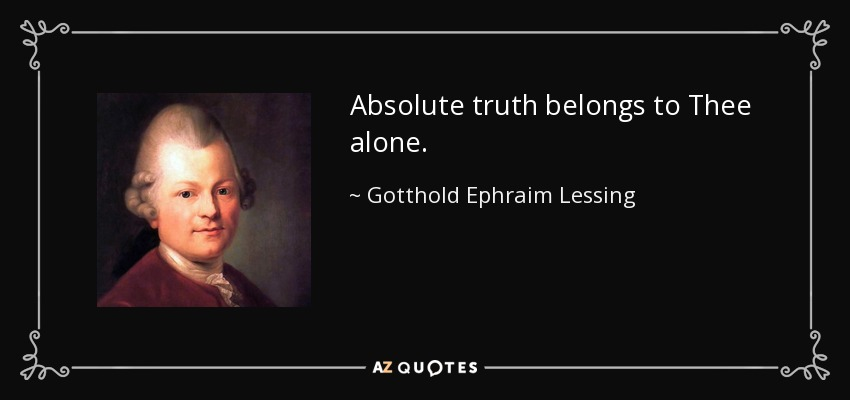 Absolute truth belongs to Thee alone. - Gotthold Ephraim Lessing