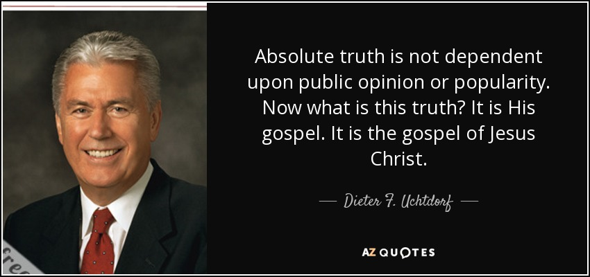 Absolute truth is not dependent upon public opinion or popularity. Now what is this truth? It is His gospel. It is the gospel of Jesus Christ. - Dieter F. Uchtdorf