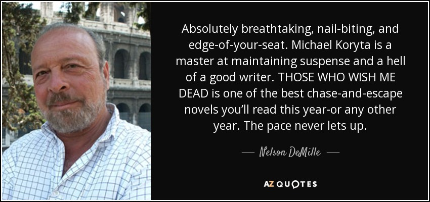 Absolutely breathtaking, nail-biting, and edge-of-your-seat. Michael Koryta is a master at maintaining suspense and a hell of a good writer. THOSE WHO WISH ME DEAD is one of the best chase-and-escape novels you'll read this year-or any other year. The pace never lets up. - Nelson DeMille