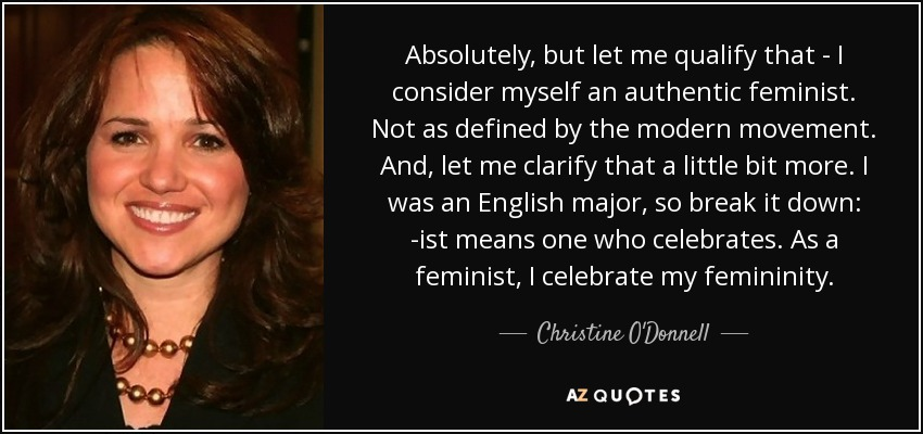 Absolutely, but let me qualify that - I consider myself an authentic feminist. Not as defined by the modern movement. And, let me clarify that a little bit more. I was an English major, so break it down: -ist means one who celebrates. As a feminist, I celebrate my femininity. - Christine O'Donnell