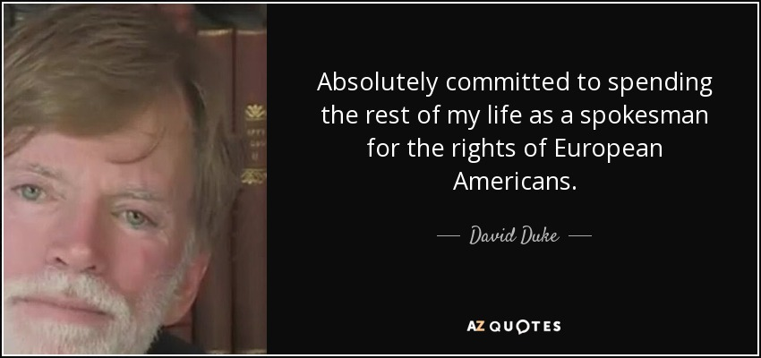 Absolutely committed to spending the rest of my life as a spokesman for the rights of European Americans. - David Duke