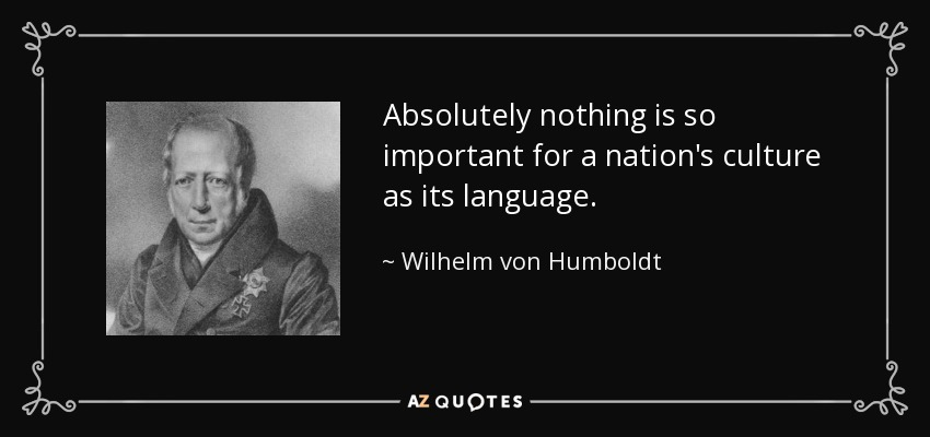 Absolutely nothing is so important for a nation's culture as its language. - Wilhelm von Humboldt