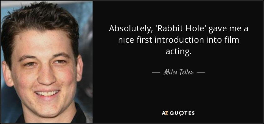 Absolutely, 'Rabbit Hole' gave me a nice first introduction into film acting. - Miles Teller