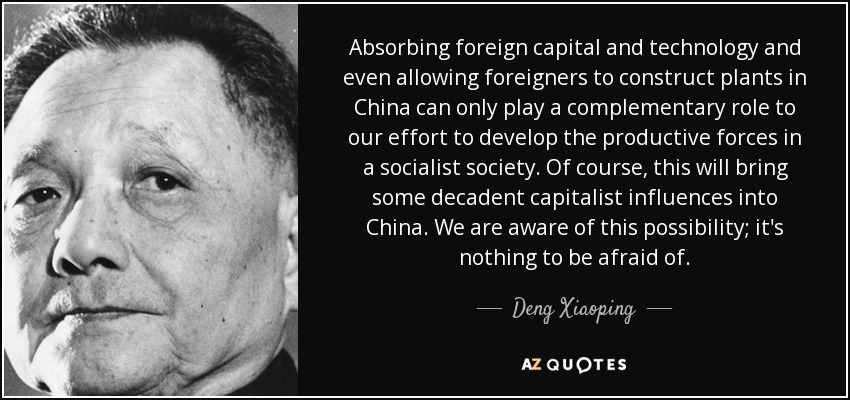 Absorbing foreign capital and technology and even allowing foreigners to construct plants in China can only play a complementary role to our effort to develop the productive forces in a socialist society. Of course, this will bring some decadent capitalist influences into China. We are aware of this possibility; it's nothing to be afraid of. - Deng Xiaoping
