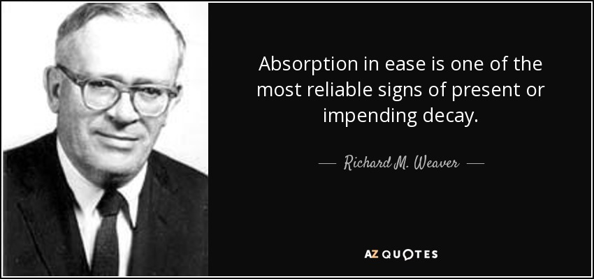 Absorption in ease is one of the most reliable signs of present or impending decay. - Richard M. Weaver