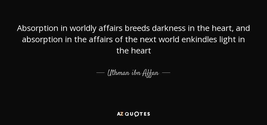 Absorption in worldly affairs breeds darkness in the heart, and absorption in the affairs of the next world enkindles light in the heart - Uthman ibn Affan