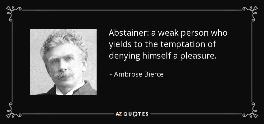 Abstainer: a weak person who yields to the temptation of denying himself a pleasure. - Ambrose Bierce