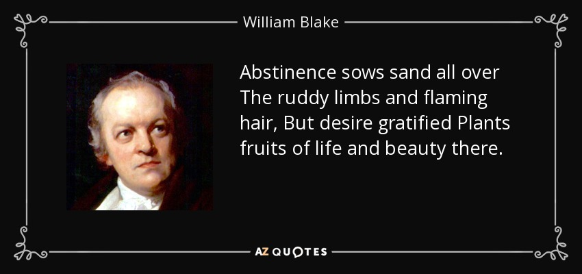 Abstinence sows sand all over The ruddy limbs and flaming hair, But desire gratified Plants fruits of life and beauty there. - William Blake