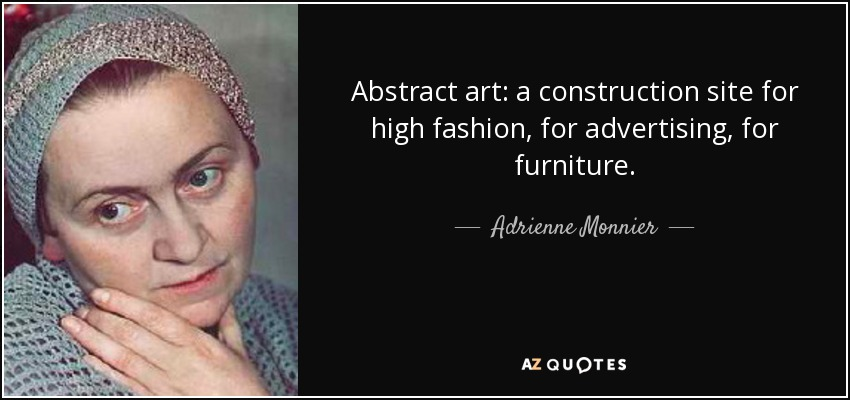 Abstract art: a construction site for high fashion, for advertising, for furniture. - Adrienne Monnier