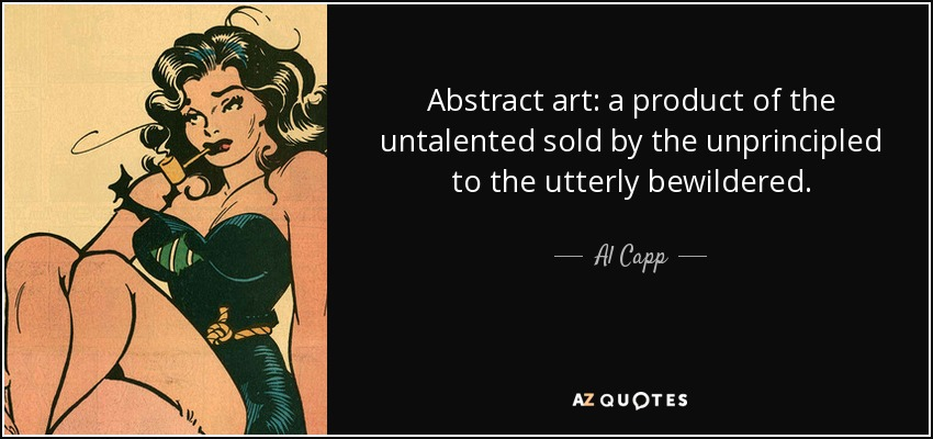 Abstract art: a product of the untalented sold by the unprincipled to the utterly bewildered. - Al Capp