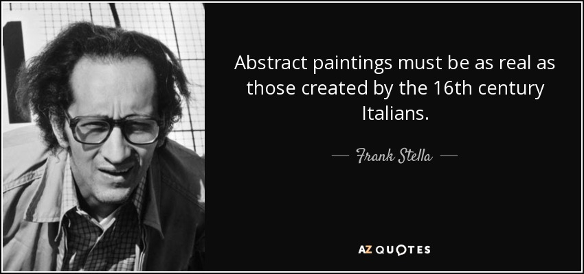 Abstract paintings must be as real as those created by the 16th century Italians. - Frank Stella