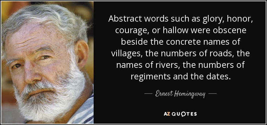 Abstract words such as glory, honor, courage, or hallow were obscene beside the concrete names of villages, the numbers of roads, the names of rivers, the numbers of regiments and the dates. - Ernest Hemingway