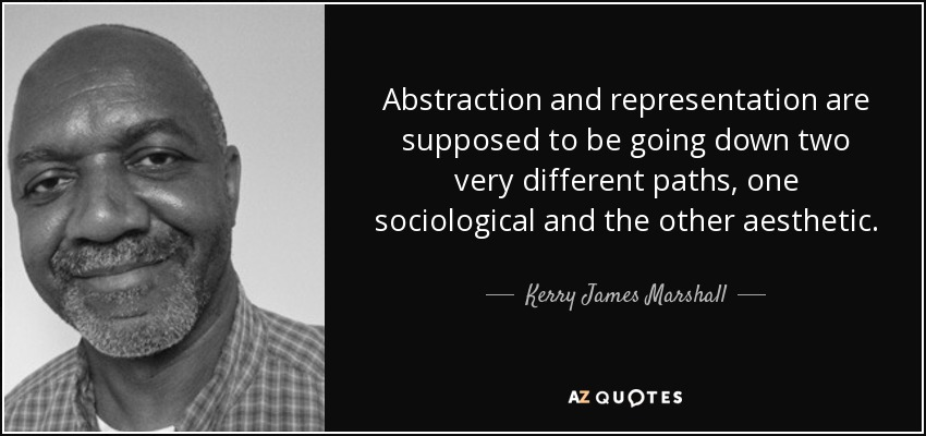Abstraction and representation are supposed to be going down two very different paths, one sociological and the other aesthetic. - Kerry James Marshall
