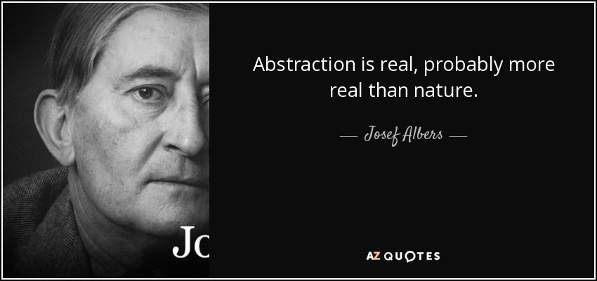 Abstraction is real, probably more real than nature. - Josef Albers