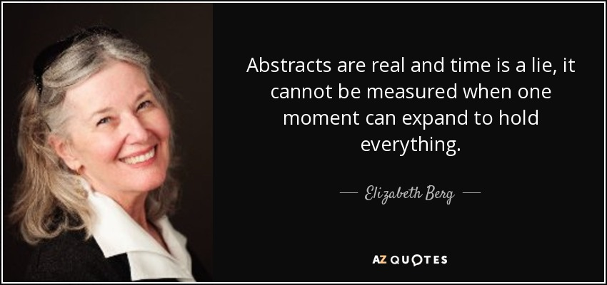 Abstracts are real and time is a lie, it cannot be measured when one moment can expand to hold everything. - Elizabeth Berg