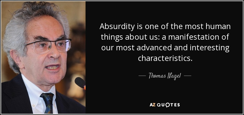 Absurdity is one of the most human things about us: a manifestation of our most advanced and interesting characteristics. - Thomas Nagel