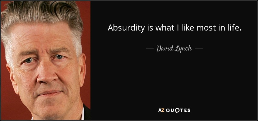 Absurdity is what I like most in life. - David Lynch