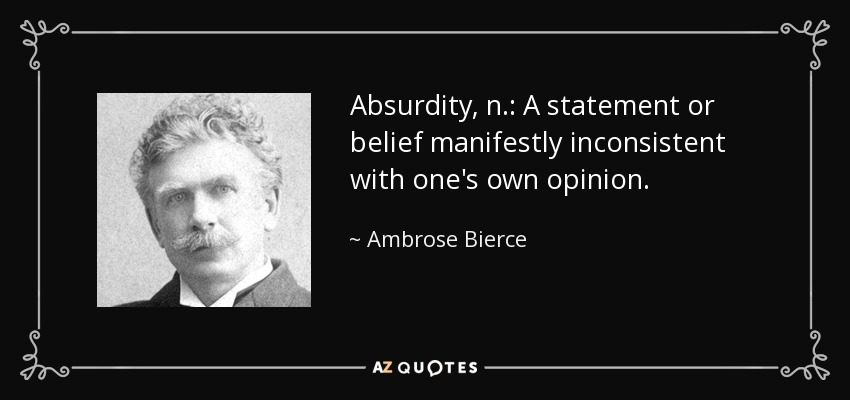 Absurdity, n.: A statement or belief manifestly inconsistent with one's own opinion. - Ambrose Bierce
