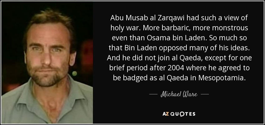 Abu Musab al Zarqawi had such a view of holy war. More barbaric, more monstrous even than Osama bin Laden. So much so that Bin Laden opposed many of his ideas. And he did not join al Qaeda, except for one brief period after 2004 where he agreed to be badged as al Qaeda in Mesopotamia. - Michael Ware