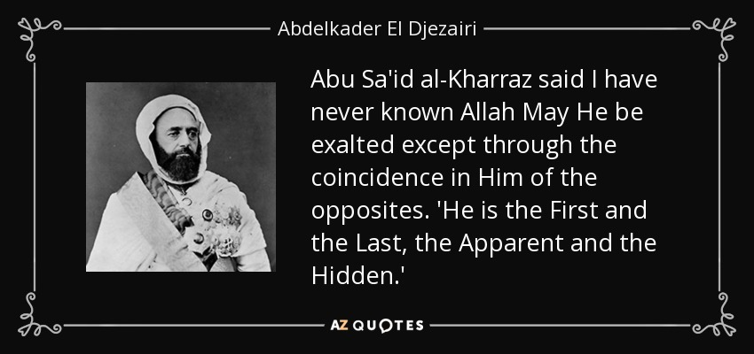 Abu Sa'id al-Kharraz said I have never known Allah May He be exalted except through the coincidence in Him of the opposites. 'He is the First and the Last, the Apparent and the Hidden.' - Abdelkader El Djezairi