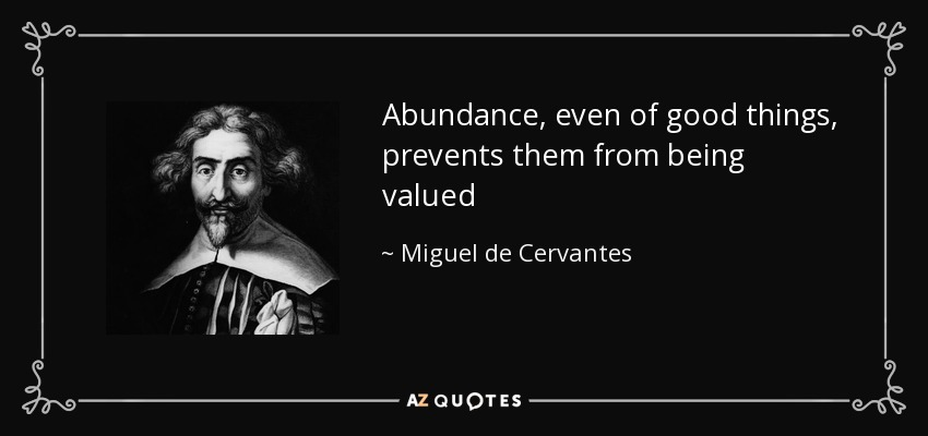 Abundance, even of good things, prevents them from being valued - Miguel de Cervantes