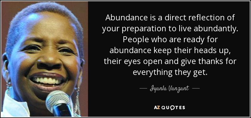 Abundance is a direct reflection of your preparation to live abundantly. People who are ready for abundance keep their heads up, their eyes open and give thanks for everything they get. - Iyanla Vanzant