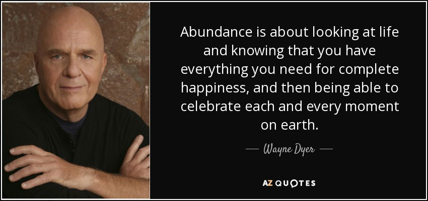 Abundance is about looking at life and knowing that you have everything you need for complete happiness, and then being able to celebrate each and every moment on earth. - Wayne Dyer