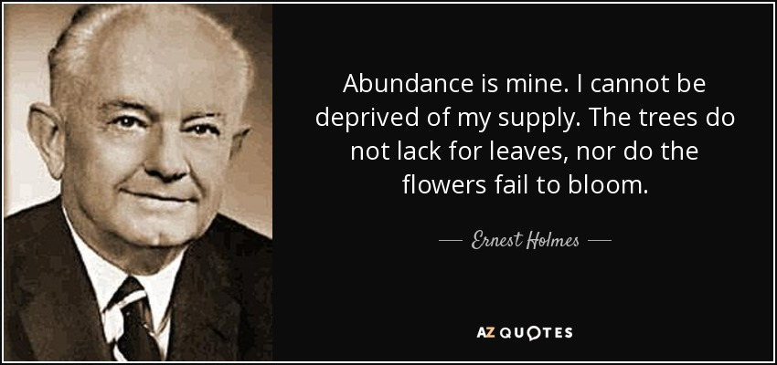 Abundance is mine. I cannot be deprived of my supply. The trees do not lack for leaves, nor do the flowers fail to bloom. - Ernest Holmes