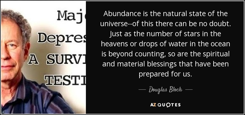 Abundance is the natural state of the universe--of this there can be no doubt. Just as the number of stars in the heavens or drops of water in the ocean is beyond counting, so are the spiritual and material blessings that have been prepared for us. - Douglas Bloch