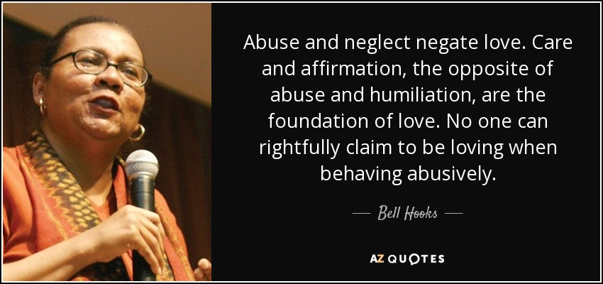 Abuse and neglect negate love. Care and affirmation, the opposite of abuse and humiliation, are the foundation of love. No one can rightfully claim to be loving when behaving abusively. - Bell Hooks