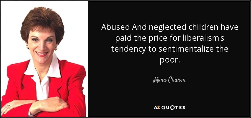Abused And neglected children have paid the price for liberalism's tendency to sentimentalize the poor. - Mona Charen