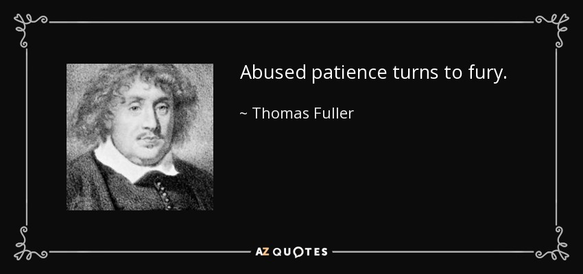 Abused patience turns to fury. - Thomas Fuller