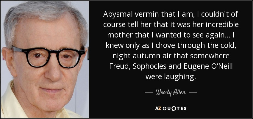 Abysmal vermin that I am, I couldn't of course tell her that it was her incredible mother that I wanted to see again… I knew only as I drove through the cold, night autumn air that somewhere Freud, Sophocles and Eugene O'Neill were laughing. - Woody Allen