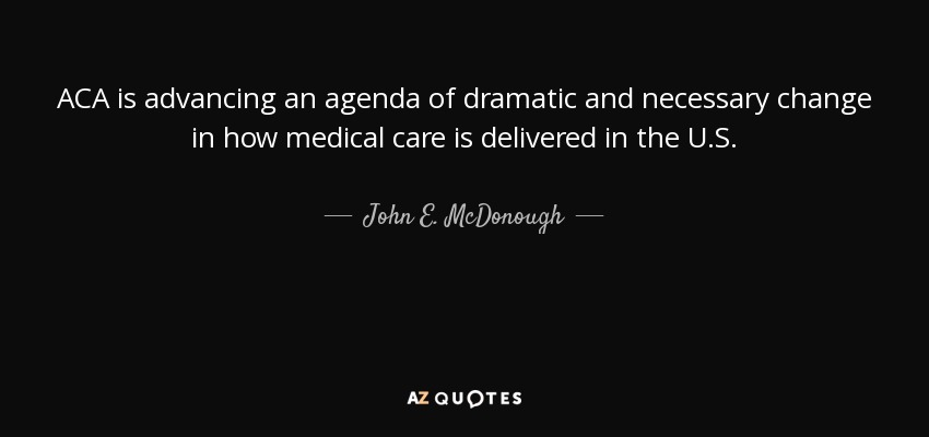ACA is advancing an agenda of dramatic and necessary change in how medical care is delivered in the U.S. - John E. McDonough