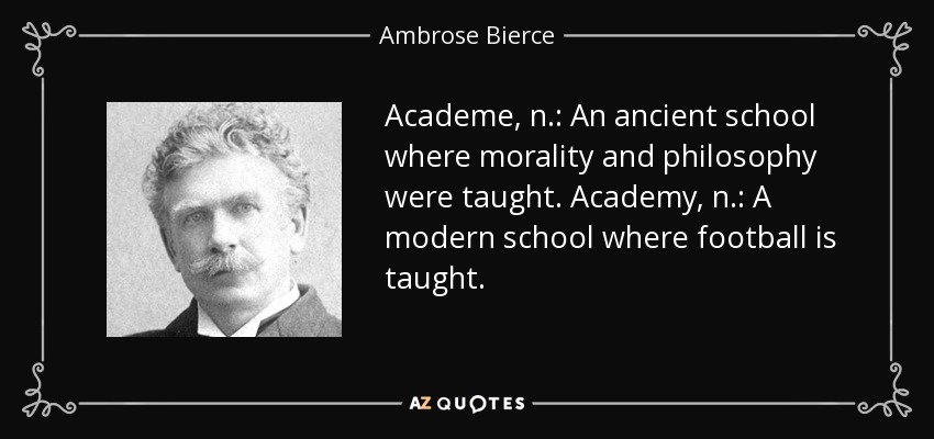 Academe, n.: An ancient school where morality and philosophy were taught. Academy, n.: A modern school where football is taught. - Ambrose Bierce