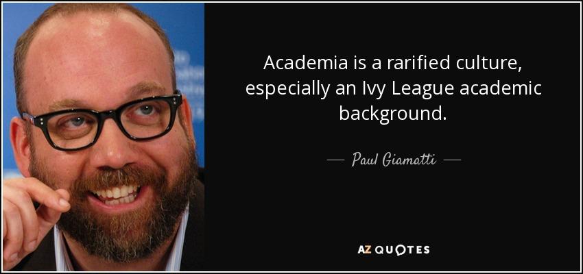 Academia is a rarified culture, especially an Ivy League academic background. - Paul Giamatti