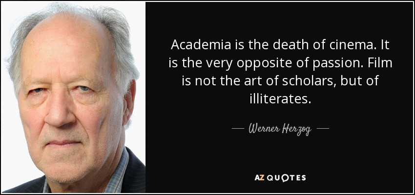 Academia is the death of cinema. It is the very opposite of passion. Film is not the art of scholars, but of illiterates. - Werner Herzog