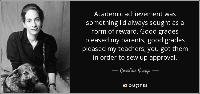 Academic achievement was something I'd always sought as a form of reward. Good grades pleased my parents, good grades pleased my teachers; you got them in order to sew up approval. - Caroline Knapp