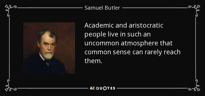 Academic and aristocratic people live in such an uncommon atmosphere that common sense can rarely reach them. - Samuel Butler