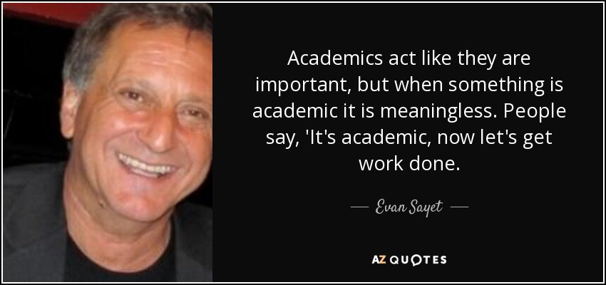 Academics act like they are important, but when something is academic it is meaningless. People say, 'It's academic, now let's get work done. - Evan Sayet