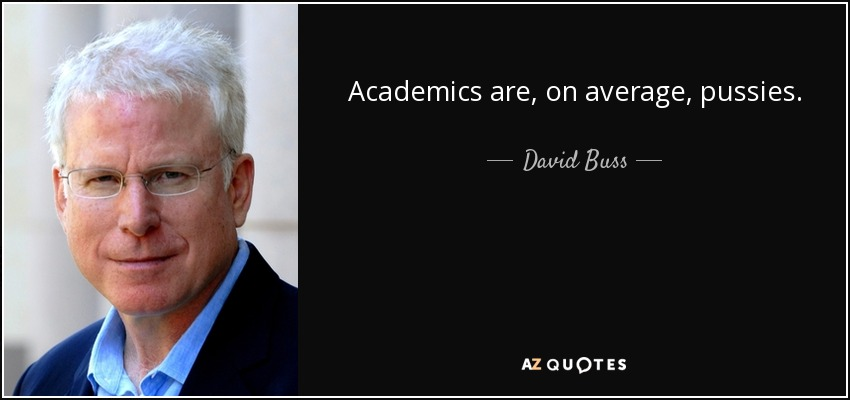 Academics are, on average, pussies. - David Buss