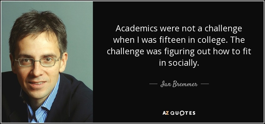Academics were not a challenge when I was fifteen in college. The challenge was figuring out how to fit in socially. - Ian Bremmer