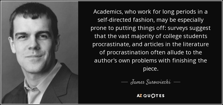 Academics, who work for long periods in a self-directed fashion, may be especially prone to putting things off: surveys suggest that the vast majority of college students procrastinate, and articles in the literature of procrastination often allude to the author's own problems with finishing the piece. - James Surowiecki