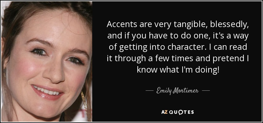 Accents are very tangible, blessedly, and if you have to do one, it's a way of getting into character. I can read it through a few times and pretend I know what I'm doing! - Emily Mortimer