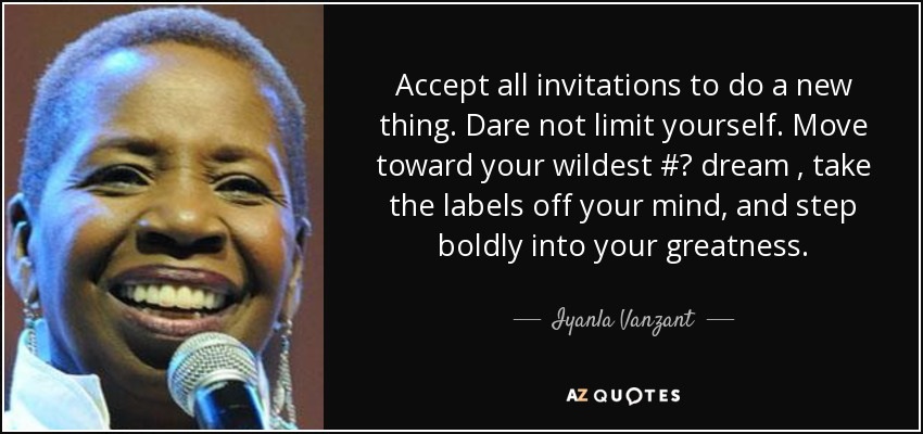 Accept all invitations to do a new thing. Dare not limit yourself. Move toward your wildest #‎ dream , take the labels off your mind, and step boldly into your greatness. - Iyanla Vanzant
