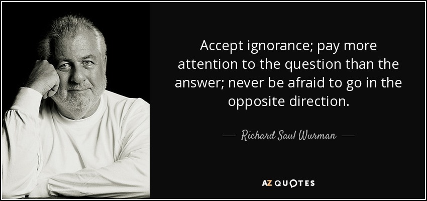 Accept ignorance; pay more attention to the question than the answer; never be afraid to go in the opposite direction. - Richard Saul Wurman