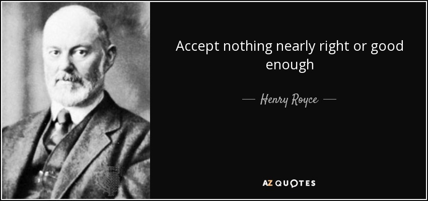 Accept nothing nearly right or good enough - Henry Royce